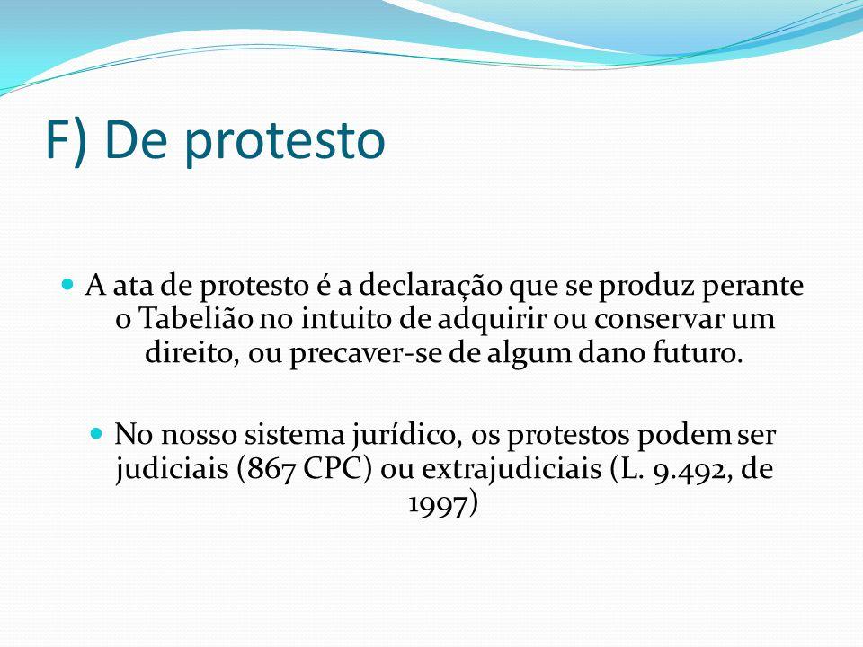 F) De protesto A ata de protesto é a declaração que se produz perante o Tabelião no intuito de adquirir ou conservar um direito, ou precaver-se de alg