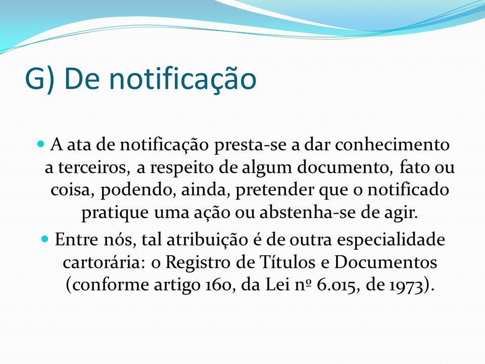 G) De notificação A ata de notificação presta-se a dar conhecimento a terceiros, a respeito de algum documento, fato ou coisa, podendo, ainda, pretend