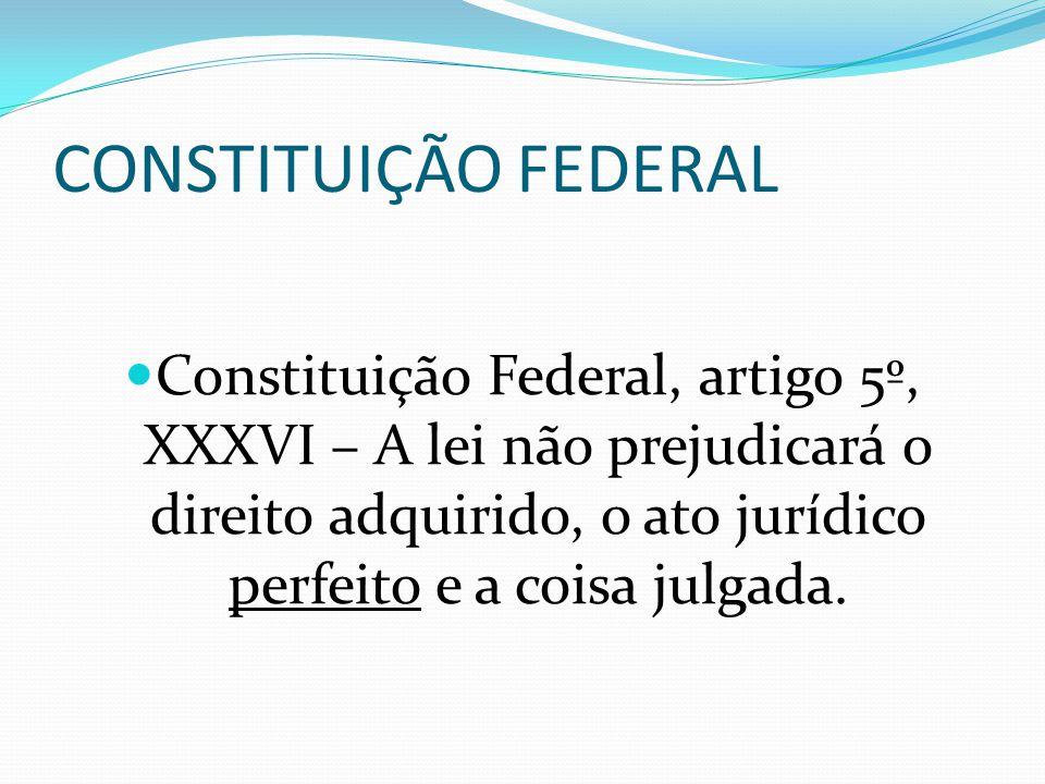 CONSTITUIÇÃO FEDERAL Constituição Federal, artigo 5º, XXXVI – A lei não prejudicará o direito adquirido, o ato jurídico perfeito e a coisa julgada.