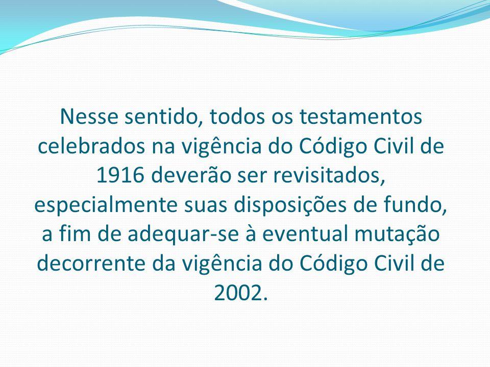 Nesse sentido, todos os testamentos celebrados na vigência do Código Civil de 1916 deverão ser revisitados, especialmente suas disposições de fundo, a