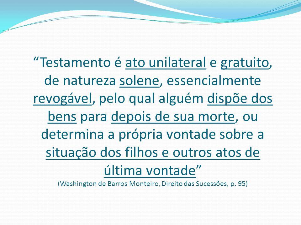 """""""Testamento é ato unilateral e gratuito, de natureza solene, essencialmente revogável, pelo qual alguém dispõe dos bens para depois de sua morte, ou d"""