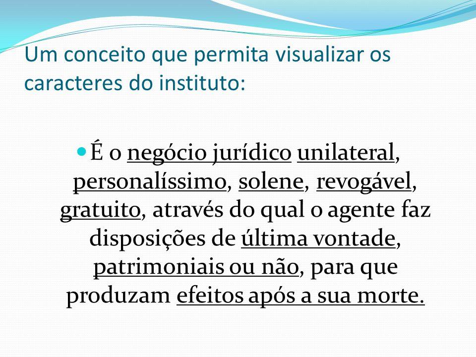 Um conceito que permita visualizar os caracteres do instituto: É o negócio jurídico unilateral, personalíssimo, solene, revogável, gratuito, através d