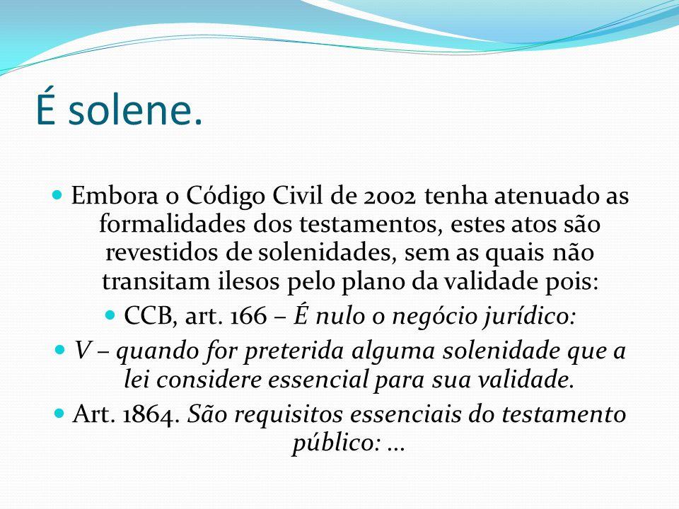 É solene. Embora o Código Civil de 2002 tenha atenuado as formalidades dos testamentos, estes atos são revestidos de solenidades, sem as quais não tra