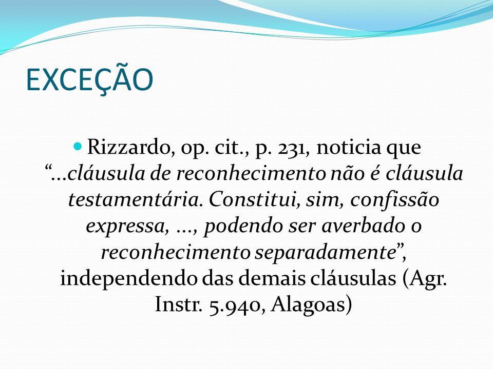 """EXCEÇÃO Rizzardo, op. cit., p. 231, noticia que """"...cláusula de reconhecimento não é cláusula testamentária. Constitui, sim, confissão expressa,..., p"""