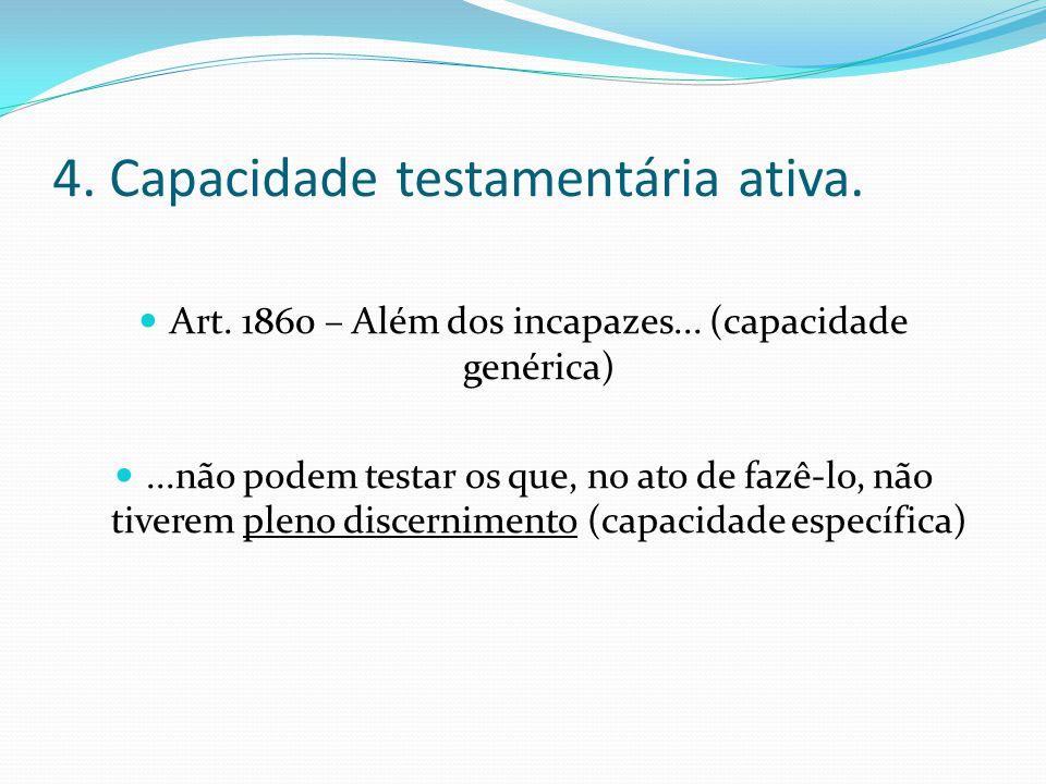 4. Capacidade testamentária ativa. Art. 1860 – Além dos incapazes... (capacidade genérica)...não podem testar os que, no ato de fazê-lo, não tiverem p