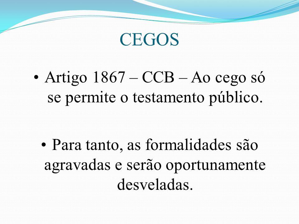 CEGOS Artigo 1867 – CCB – Ao cego só se permite o testamento público. Para tanto, as formalidades são agravadas e serão oportunamente desveladas.