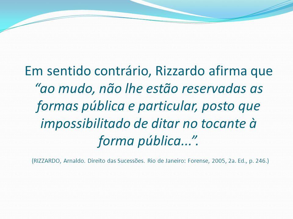 """Em sentido contrário, Rizzardo afirma que """"ao mudo, não lhe estão reservadas as formas pública e particular, posto que impossibilitado de ditar no toc"""