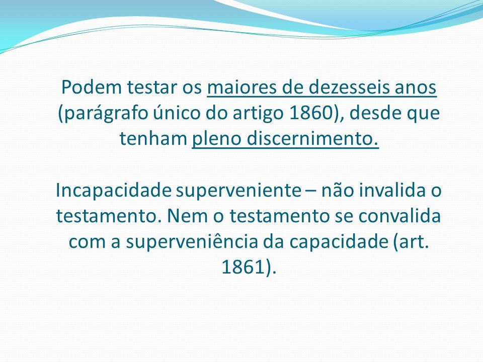 Podem testar os maiores de dezesseis anos (parágrafo único do artigo 1860), desde que tenham pleno discernimento. Incapacidade superveniente – não inv