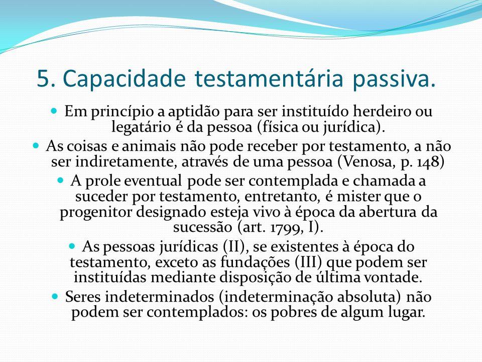 5. Capacidade testamentária passiva. Em princípio a aptidão para ser instituído herdeiro ou legatário é da pessoa (física ou jurídica). As coisas e an