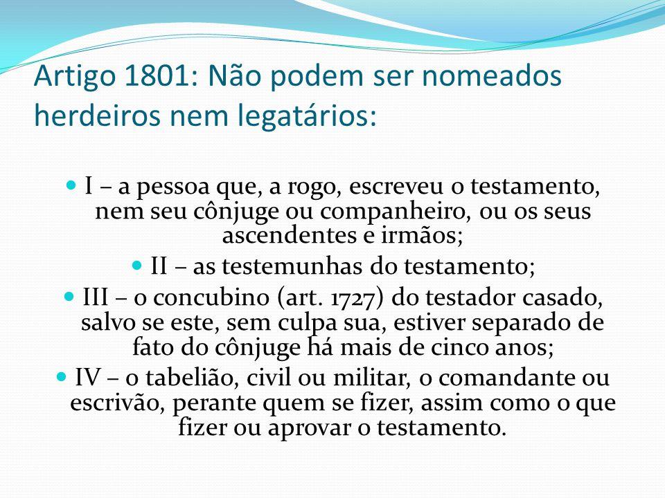 Artigo 1801: Não podem ser nomeados herdeiros nem legatários: I – a pessoa que, a rogo, escreveu o testamento, nem seu cônjuge ou companheiro, ou os s