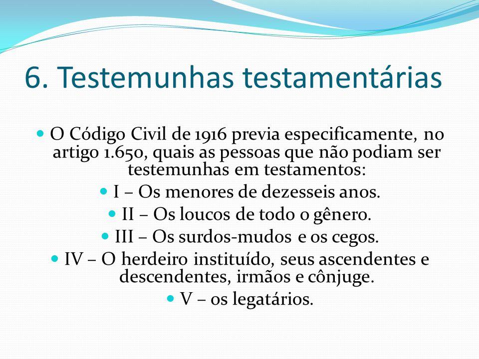 6. Testemunhas testamentárias O Código Civil de 1916 previa especificamente, no artigo 1.650, quais as pessoas que não podiam ser testemunhas em testa