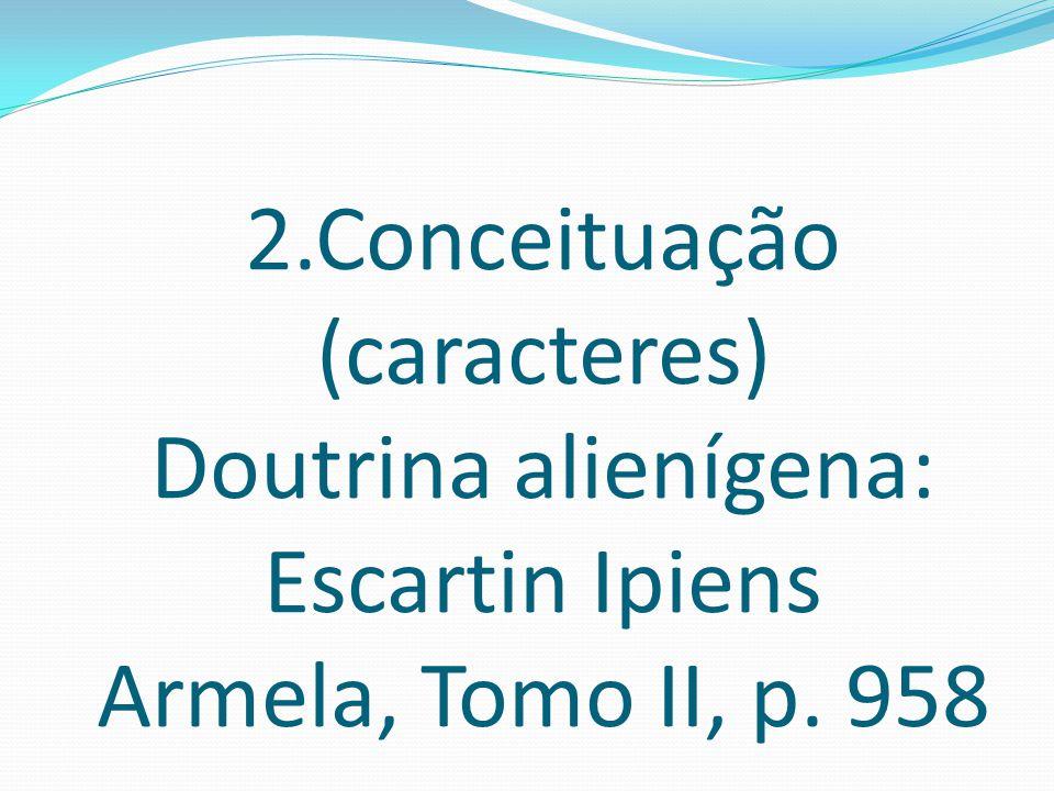 2.Conceituação (caracteres) Doutrina alienígena: Escartin Ipiens Armela, Tomo II, p. 958