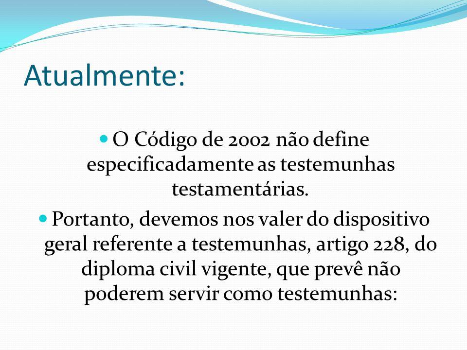 Atualmente: O Código de 2002 não define especificadamente as testemunhas testamentárias. Portanto, devemos nos valer do dispositivo geral referente a