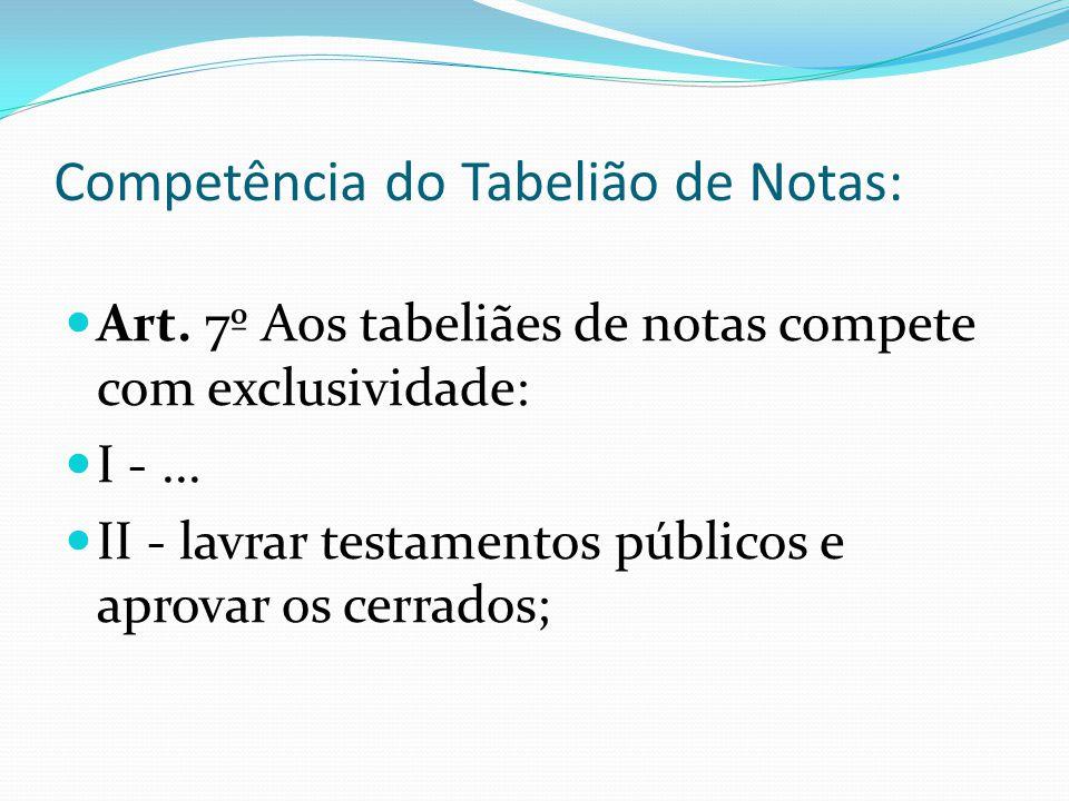 Competência do Tabelião de Notas: Art. 7º Aos tabeliães de notas compete com exclusividade: I -... II - lavrar testamentos públicos e aprovar os cerra