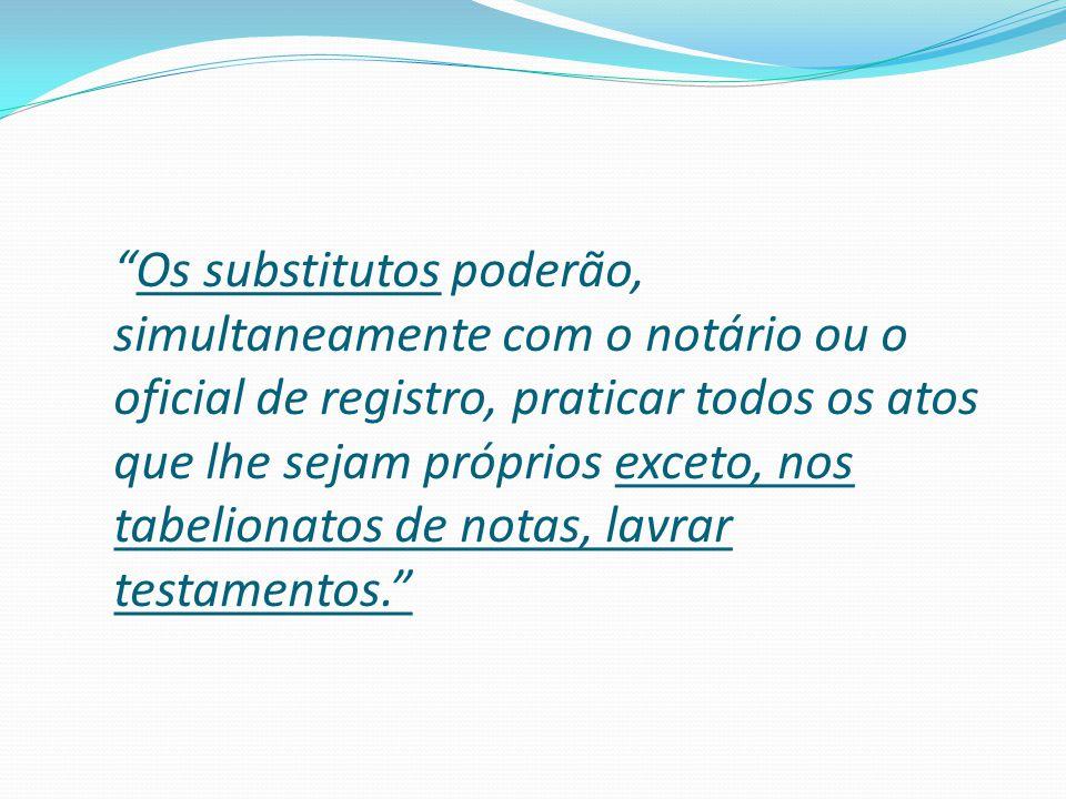 """""""Os substitutos poderão, simultaneamente com o notário ou o oficial de registro, praticar todos os atos que lhe sejam próprios exceto, nos tabelionato"""