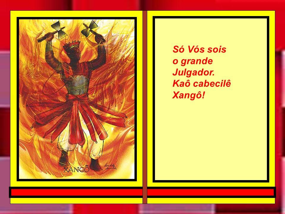 Ao meu pai Xangô Pela minha verdadeira fé e devoção eu peço que ouça as minhas palavras... E que eu seja digno de seu perdão.