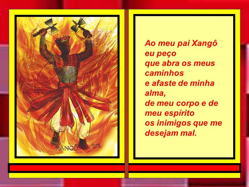 Ao meu pai Xangô eu peço que abra os meus caminhos e afaste de minha alma, de meu corpo e de meu espírito os inimigos que me desejam mal.