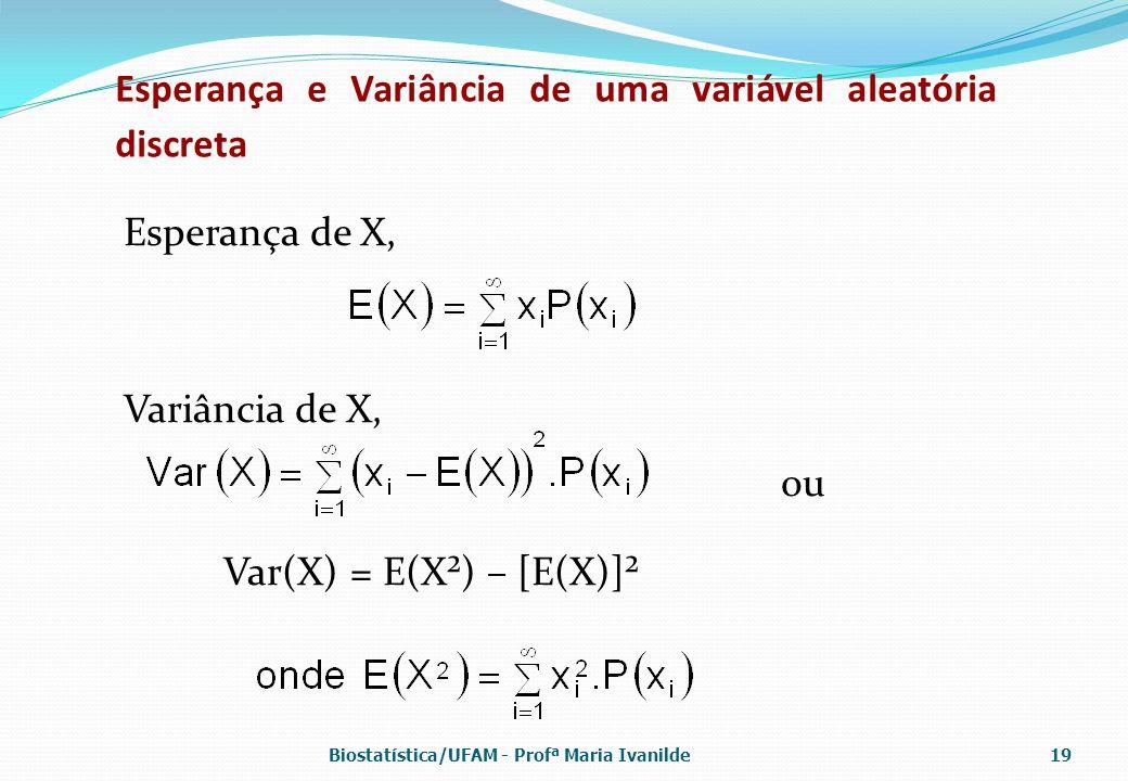 Esperança e Variância de uma variável aleatória discreta Esperança de X, Variância de X, ou Var(X) = E(X²) – [E(X)]² Biostatística/UFAM - Profª Maria