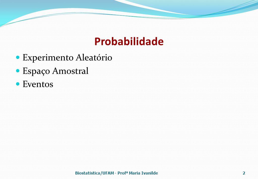 Probabilidade Experimento Aleatório Espaço Amostral Eventos Biostatística/UFAM - Profª Maria Ivanilde2
