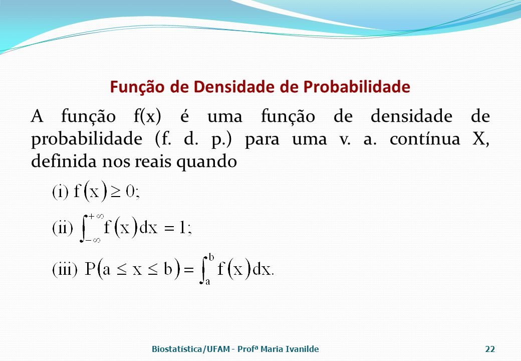 Função de Densidade de Probabilidade A função f(x) é uma função de densidade de probabilidade (f. d. p.) para uma v. a. contínua X, definida nos reais