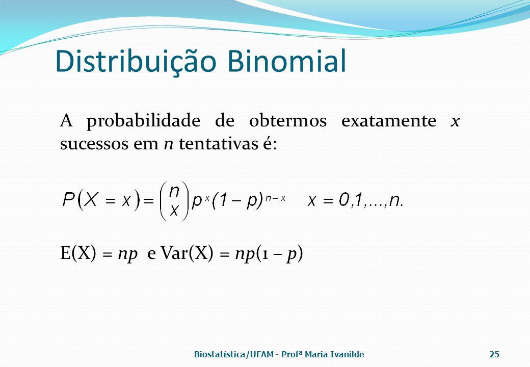 Distribuição Binomial A probabilidade de obtermos exatamente x sucessos em n tentativas é: E(X) = np e Var(X) = np(1 – p) Biostatística/UFAM - Profª M