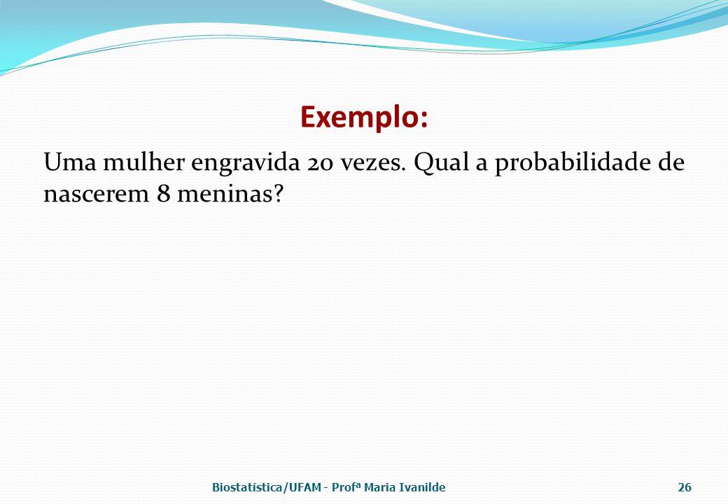 Exemplo: Uma mulher engravida 20 vezes. Qual a probabilidade de nascerem 8 meninas? Biostatística/UFAM - Profª Maria Ivanilde26