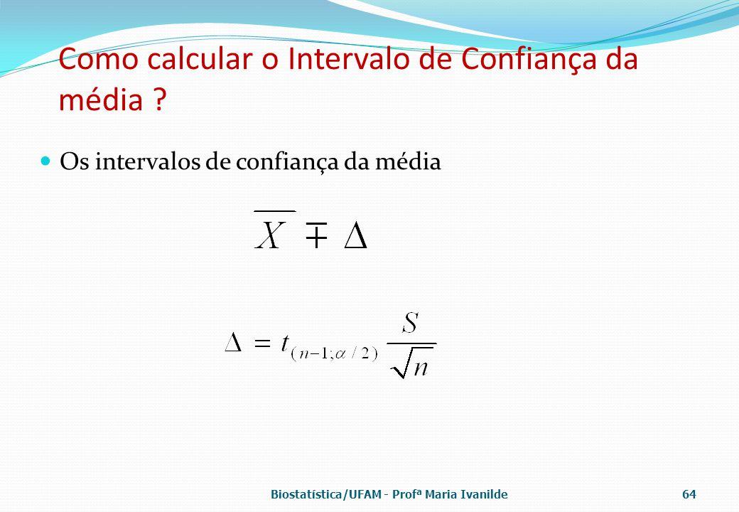 Como calcular o Intervalo de Confiança da média ? Os intervalos de confiança da média Biostatística/UFAM - Profª Maria Ivanilde64