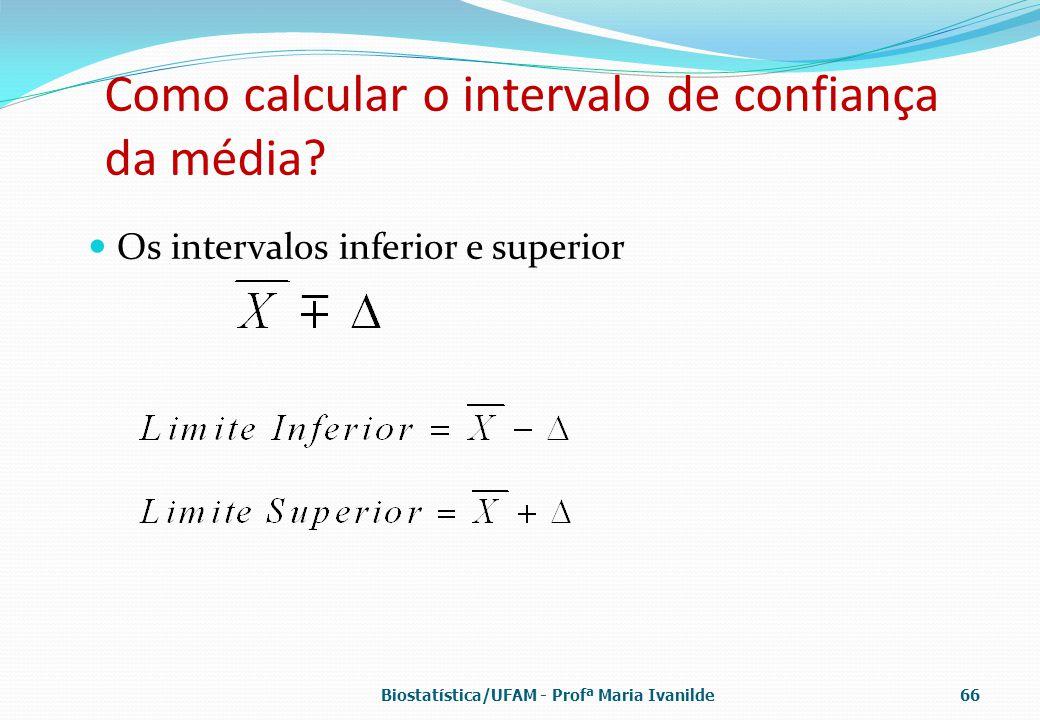 Como calcular o intervalo de confiança da média? Os intervalos inferior e superior Biostatística/UFAM - Profª Maria Ivanilde66