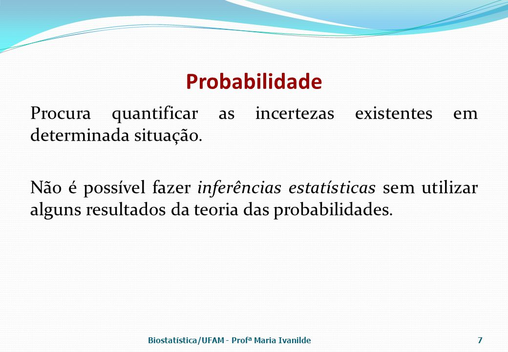 Probabilidade Procura quantificar as incertezas existentes em determinada situação. Não é possível fazer inferências estatísticas sem utilizar alguns