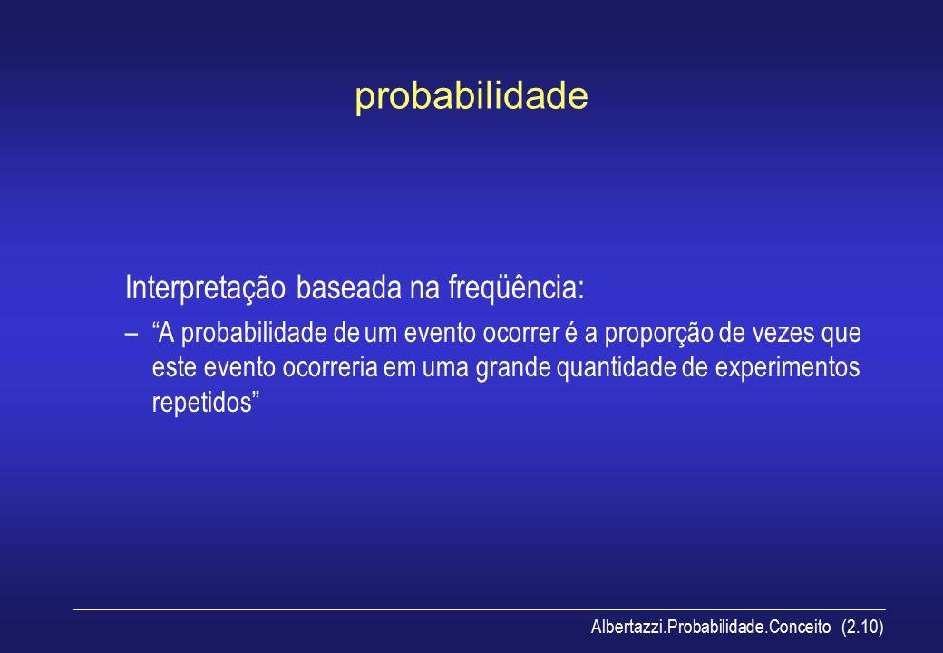 """Albertazzi.Probabilidade.Conceito (2.10) probabilidade Interpretação baseada na freqüência: –""""A probabilidade de um evento ocorrer é a proporção de ve"""