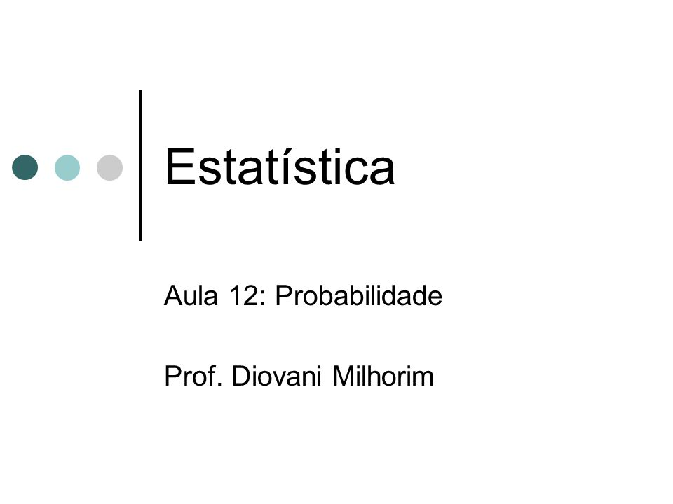Estatística Aula 12: Probabilidade Prof. Diovani Milhorim