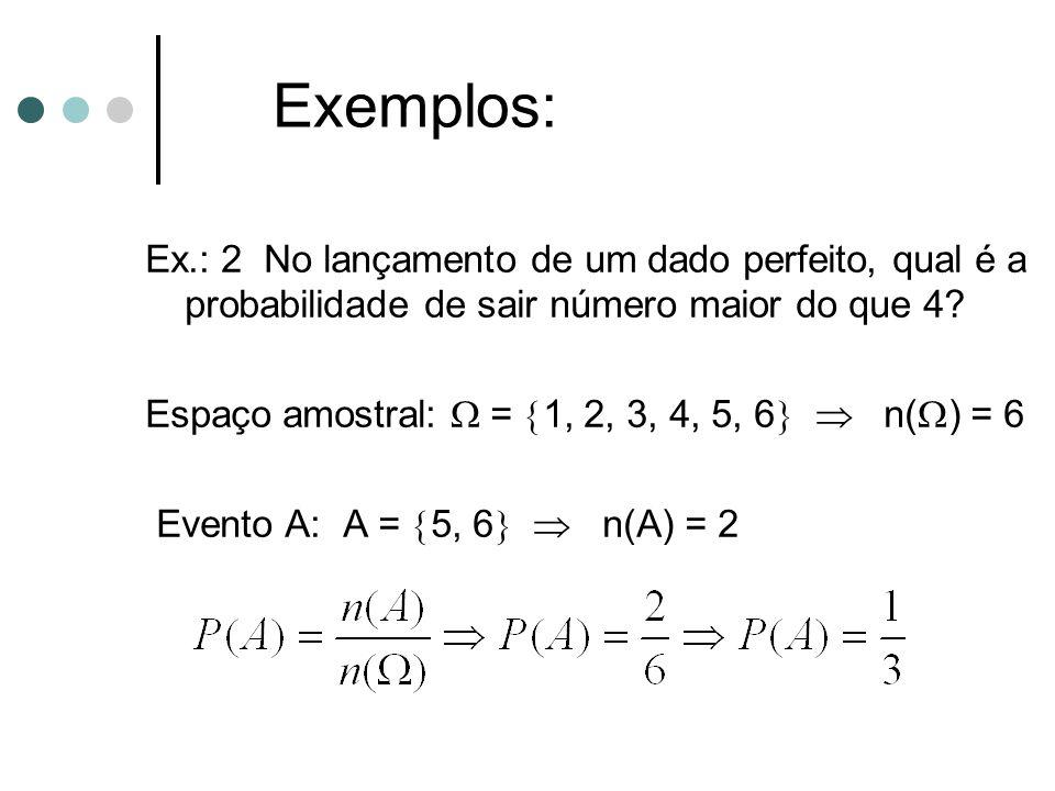 Ex.: 2 No lançamento de um dado perfeito, qual é a probabilidade de sair número maior do que 4? Espaço amostral:  =  1, 2, 3, 4, 5, 6   n(  ) = 6