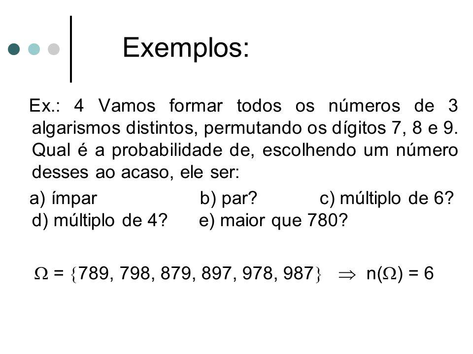 Ex.: 4 Vamos formar todos os números de 3 algarismos distintos, permutando os dígitos 7, 8 e 9. Qual é a probabilidade de, escolhendo um número desses