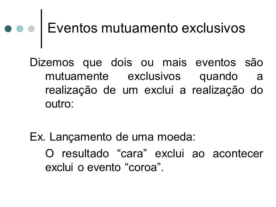 Dizemos que dois ou mais eventos são mutuamente exclusivos quando a realização de um exclui a realização do outro: Ex. Lançamento de uma moeda: O resu