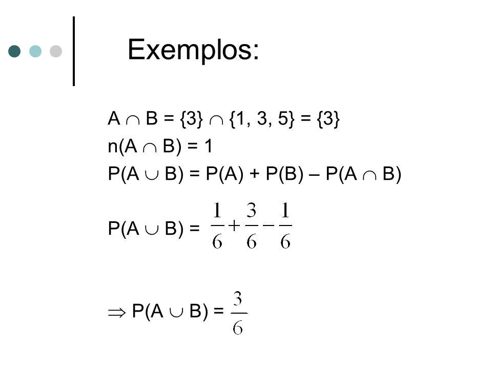 A  B = {3}  {1, 3, 5} = {3} n(A  B) = 1 P(A  B) = P(A) + P(B) – P(A  B) P(A  B) =  P(A  B) = Exemplos: