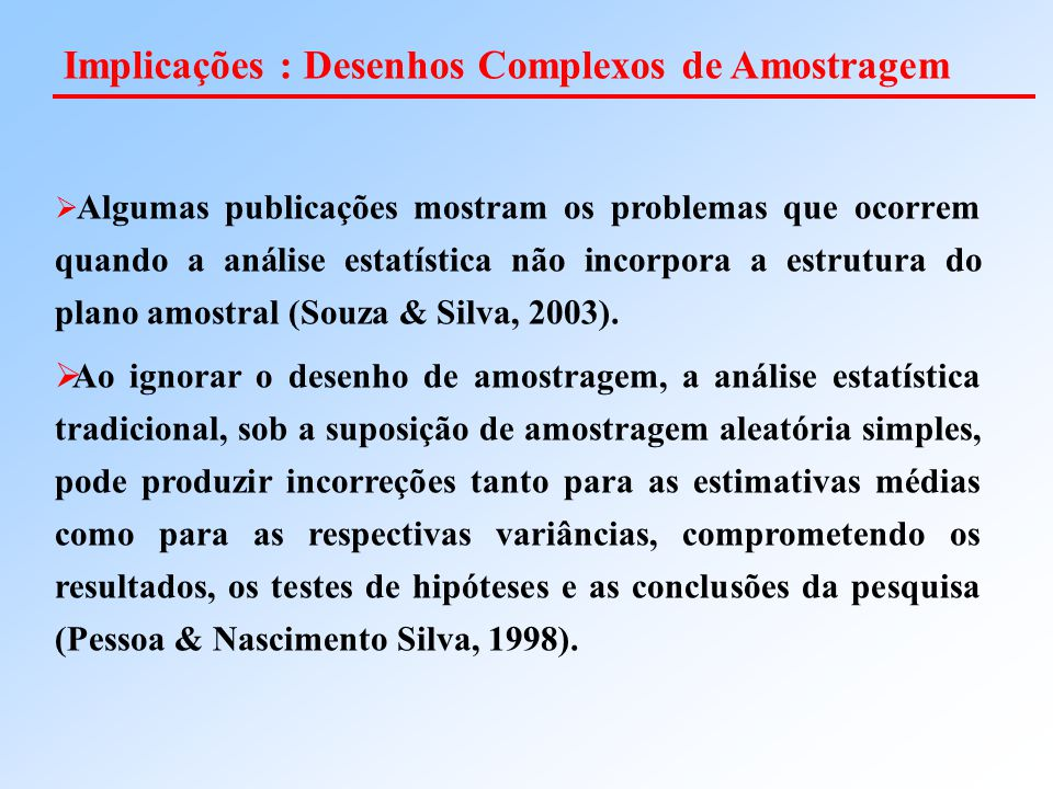  Algumas publicações mostram os problemas que ocorrem quando a análise estatística não incorpora a estrutura do plano amostral (Souza & Silva, 2003).