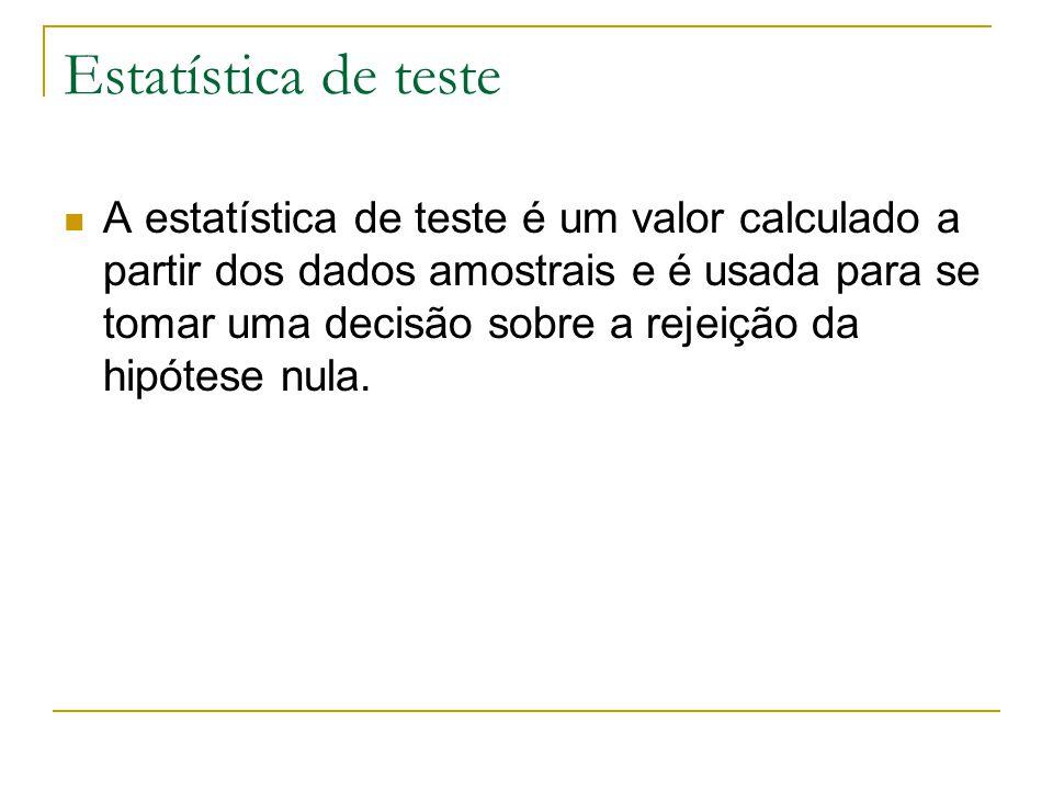 Estatística de teste A estatística de teste é um valor calculado a partir dos dados amostrais e é usada para se tomar uma decisão sobre a rejeição da