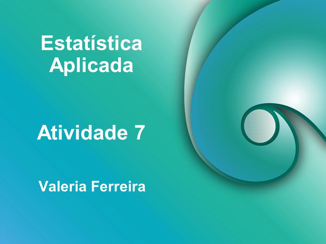 Estatística Aplicada Valeria Ferreira Atividade 7