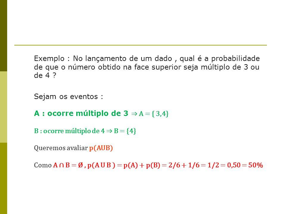 Exemplo : No lançamento de um dado, qual é a probabilidade de que o número obtido na face superior seja múltiplo de 3 ou de 4 ? Sejam os eventos : A :