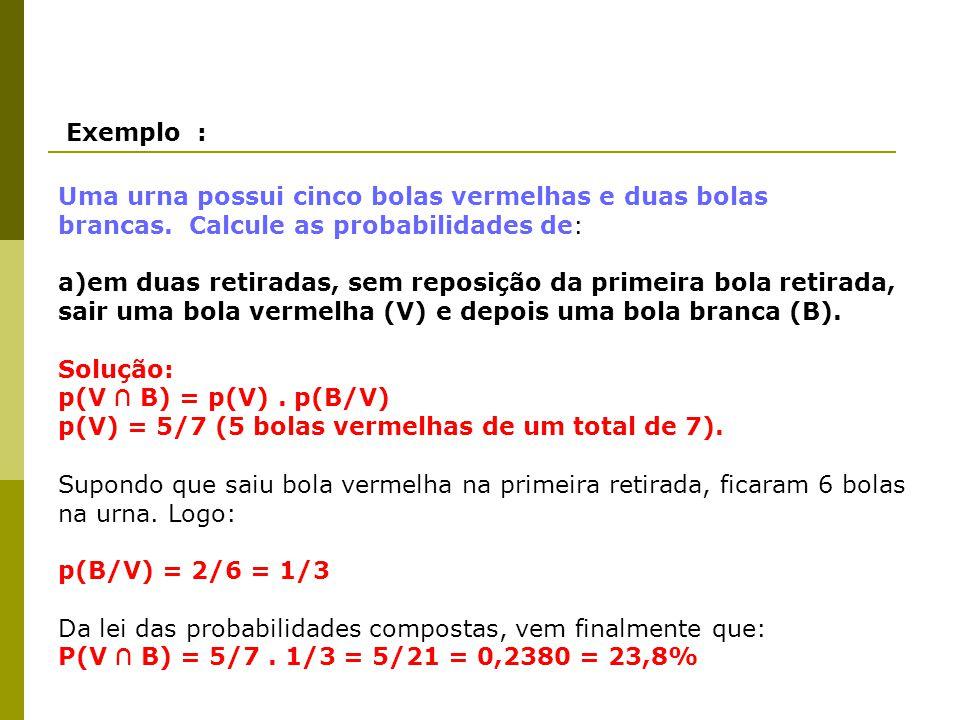 Exemplo : Uma urna possui cinco bolas vermelhas e duas bolas brancas. Calcule as probabilidades de: a)em duas retiradas, sem reposição da primeira bol
