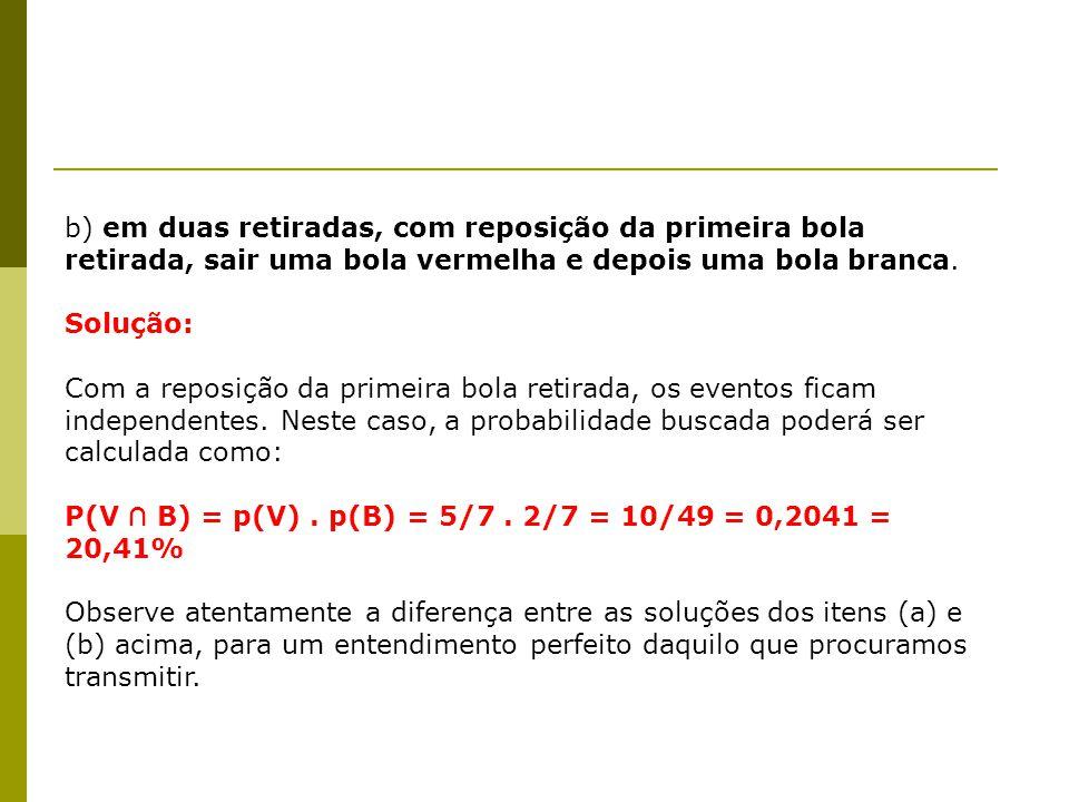 b) em duas retiradas, com reposição da primeira bola retirada, sair uma bola vermelha e depois uma bola branca. Solução: Com a reposição da primeira b