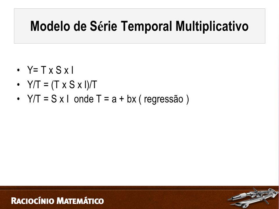 Y= T x S x I Y/T = (T x S x I)/T Y/T = S x I onde T = a + bx ( regressão ) Modelo de S é rie Temporal Multiplicativo