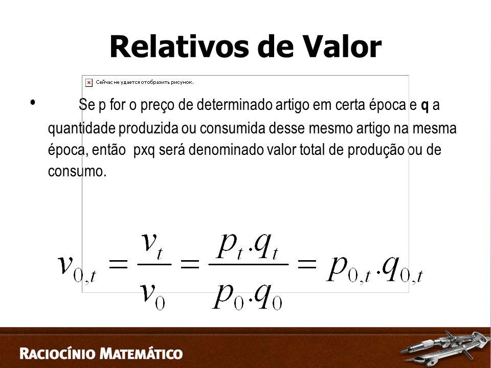 Relativos de Valor Se p for o preço de determinado artigo em certa época e q a quantidade produzida ou consumida desse mesmo artigo na mesma época, então pxq será denominado valor total de produção ou de consumo.