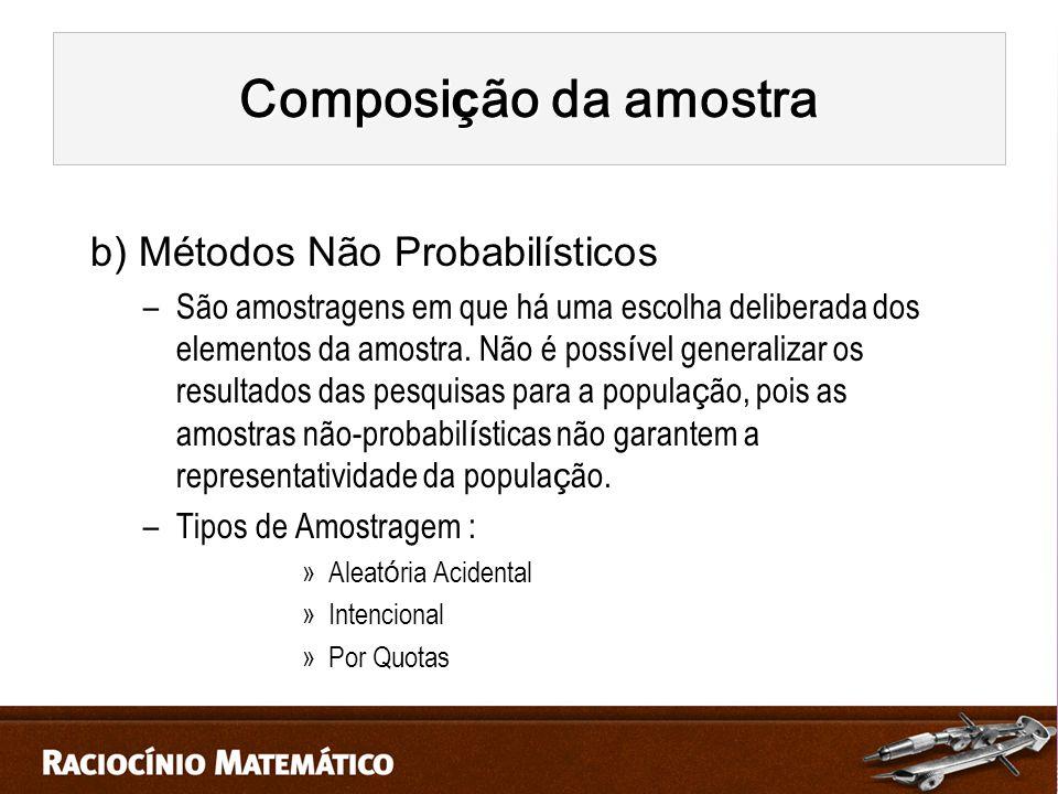 b) Métodos Não Probabilísticos –São amostragens em que há uma escolha deliberada dos elementos da amostra.