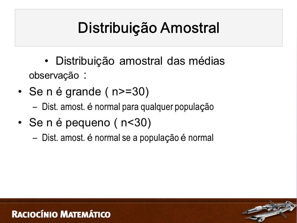 Distribuição amostral das médias observação : Se n é grande ( n>=30) –Dist.