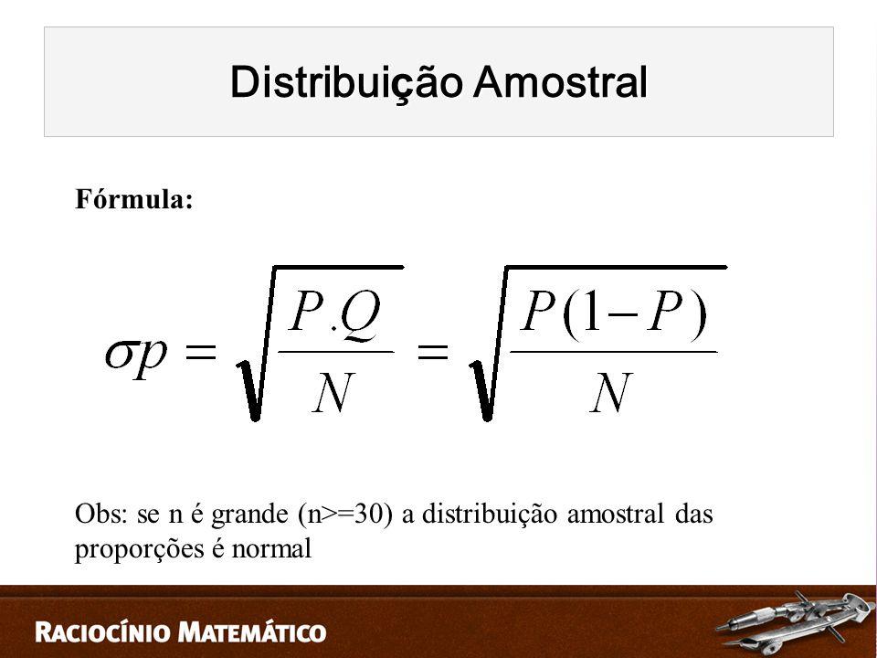 Fórmula: Obs: se n é grande (n>=30) a distribuição amostral das proporções é normal