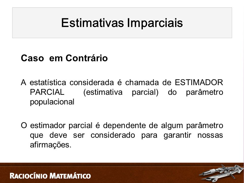 Caso em Contrário A estatística considerada é chamada de ESTIMADOR PARCIAL (estimativa parcial) do parâmetro populacional O estimador parcial é dependente de algum parâmetro que deve ser considerado para garantir nossas afirmações.