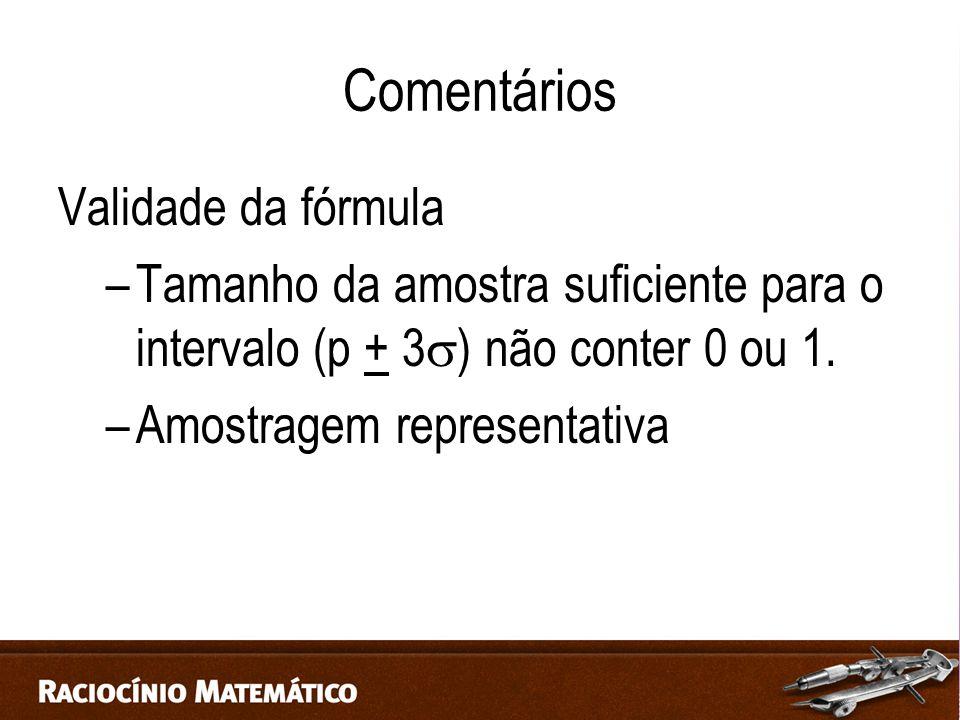 Comentários Validade da fórmula –Tamanho da amostra suficiente para o intervalo (p + 3  ) não conter 0 ou 1.