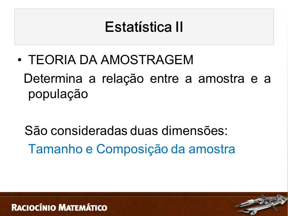 TEORIA DA AMOSTRAGEM Determina a relação entre a amostra e a população São consideradas duas dimensões: Tamanho e Composição da amostra Estat í stica II