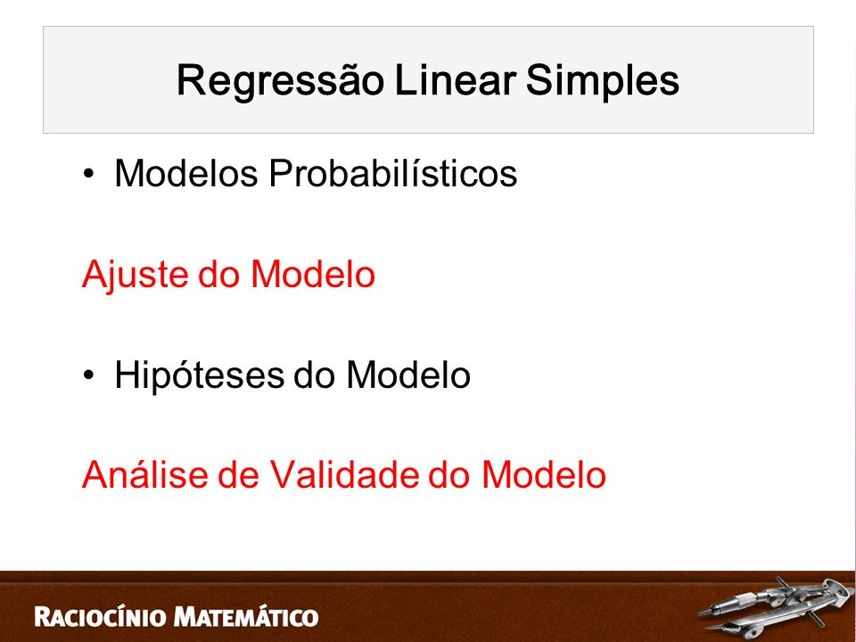 Modelos Probabilísticos Ajuste do Modelo Hipóteses do Modelo Análise de Validade do Modelo Regressão Linear Simples